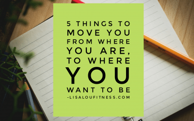 5 Things to Move You From Where You are, to Where You Want to Be
